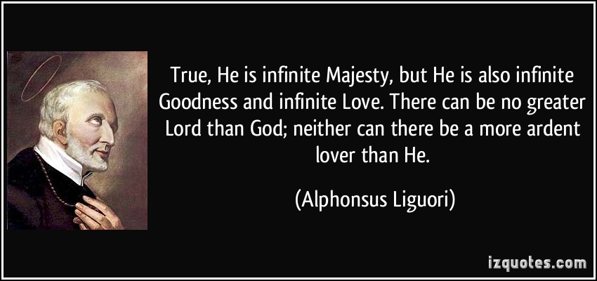 quote-true-he-is-infinite-majesty-but-he-is-also-infinite-goodness-and-infinite-love-there-can-be-no-alphonsus-liguori-112397